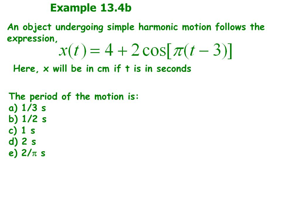 Example 13.4b An object undergoing simple harmonic motion follows the expression, Here, x will be in cm if t is in seconds.