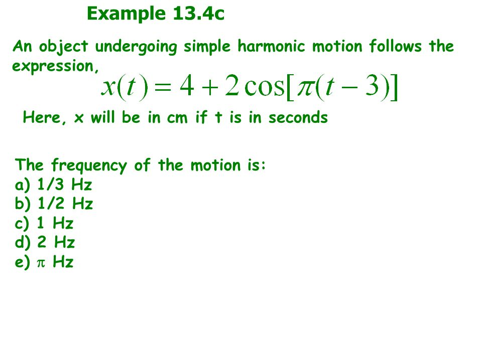 Example 13.4c An object undergoing simple harmonic motion follows the expression, Here, x will be in cm if t is in seconds.