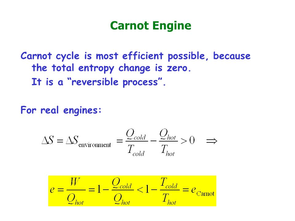 Carnot Engine Carnot cycle is most efficient possible, because the total entropy change is zero. It is a reversible process .