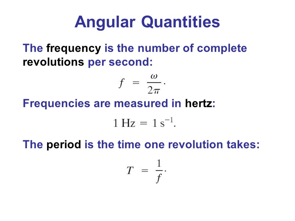 Angular Quantities The frequency is the number of complete revolutions per second: Frequencies are measured in hertz: