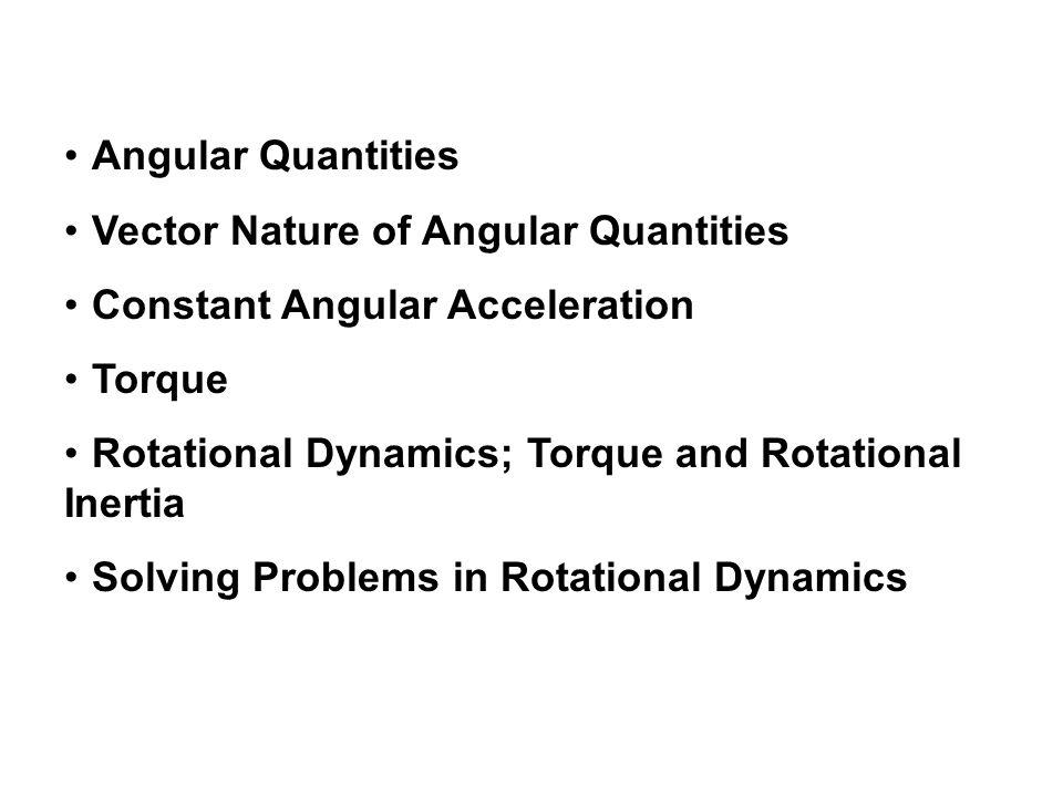 Angular Quantities Vector Nature of Angular Quantities. Constant Angular Acceleration. Torque. Rotational Dynamics; Torque and Rotational Inertia.