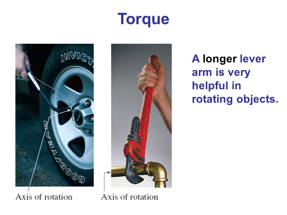 Torque A longer lever arm is very helpful in rotating objects.