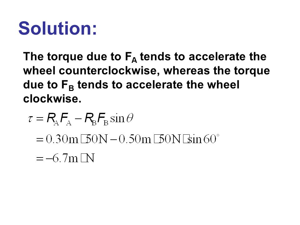 Solution: The torque due to FA tends to accelerate the wheel counterclockwise, whereas the torque due to FB tends to accelerate the wheel clockwise.