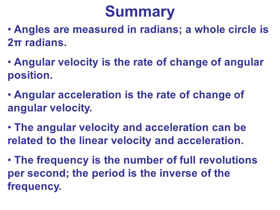 Summary Angles are measured in radians; a whole circle is 2π radians.