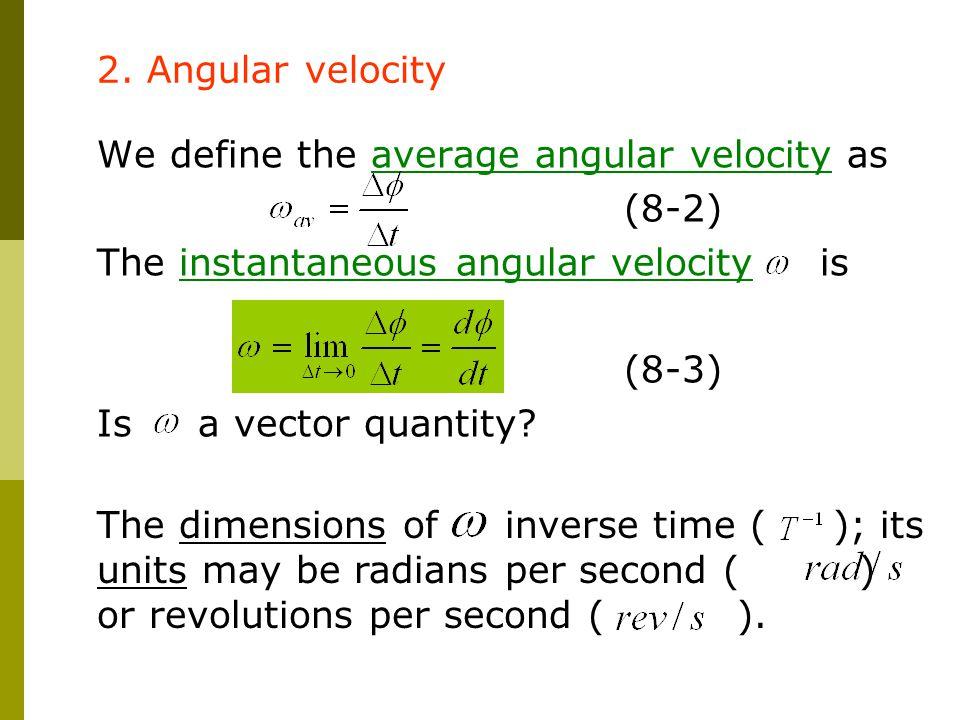 2. Angular velocity We define the average angular velocity as. (8-2) The instantaneous angular velocity is.