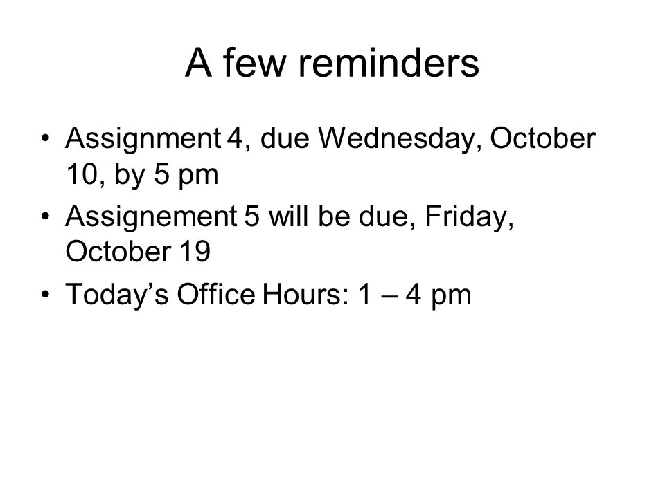 A few reminders Assignment 4, due Wednesday, October 10, by 5 pm