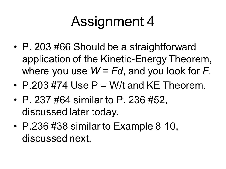 Assignment 4 P. 203 #66 Should be a straightforward application of the Kinetic-Energy Theorem, where you use W = Fd, and you look for F.