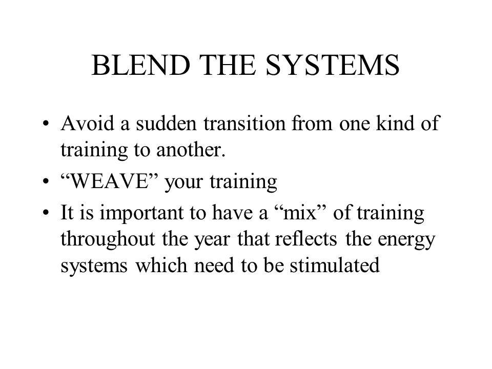 BLEND THE SYSTEMS Avoid a sudden transition from one kind of training to another. WEAVE your training.