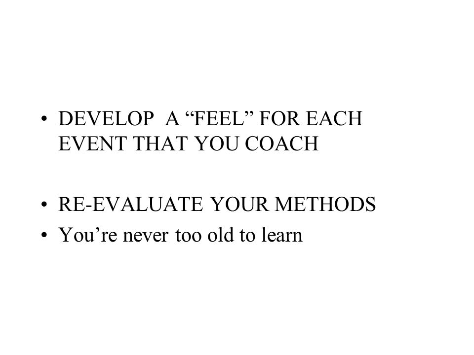 DEVELOP A FEEL FOR EACH EVENT THAT YOU COACH