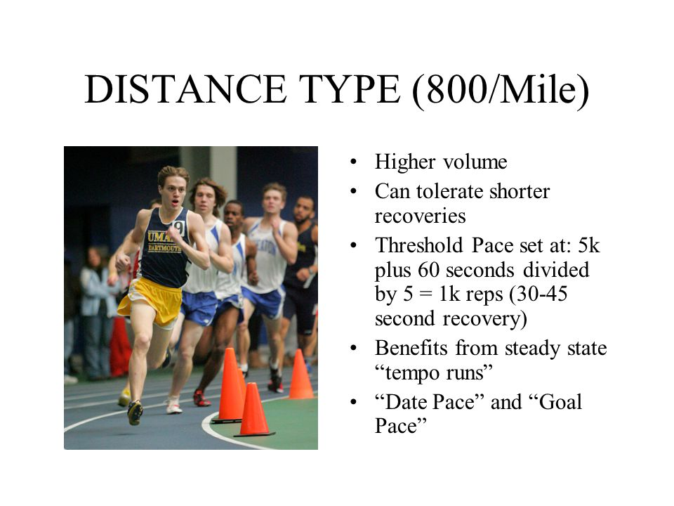 DISTANCE TYPE (800/Mile) Higher volume Can tolerate shorter recoveries
