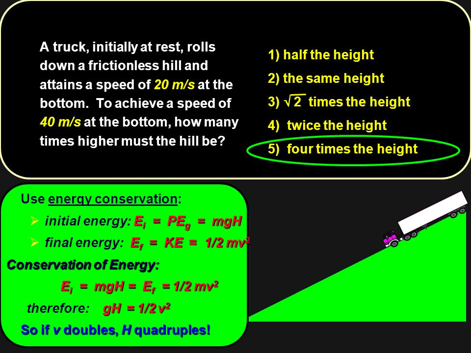A truck, initially at rest, rolls down a frictionless hill and attains a speed of 20 m/s at the bottom. To achieve a speed of 40 m/s at the bottom, how many times higher must the hill be