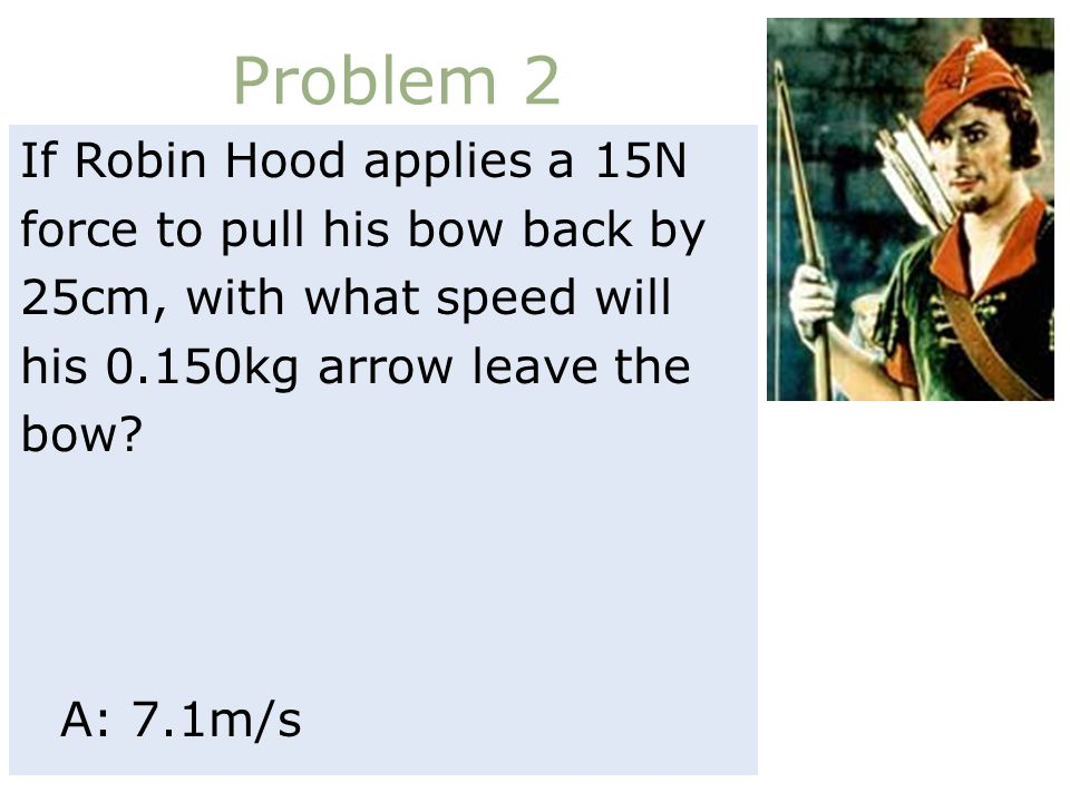 Problem 2 If Robin Hood applies a 15N force to pull his bow back by 25cm, with what speed will his 0.150kg arrow leave the bow.
