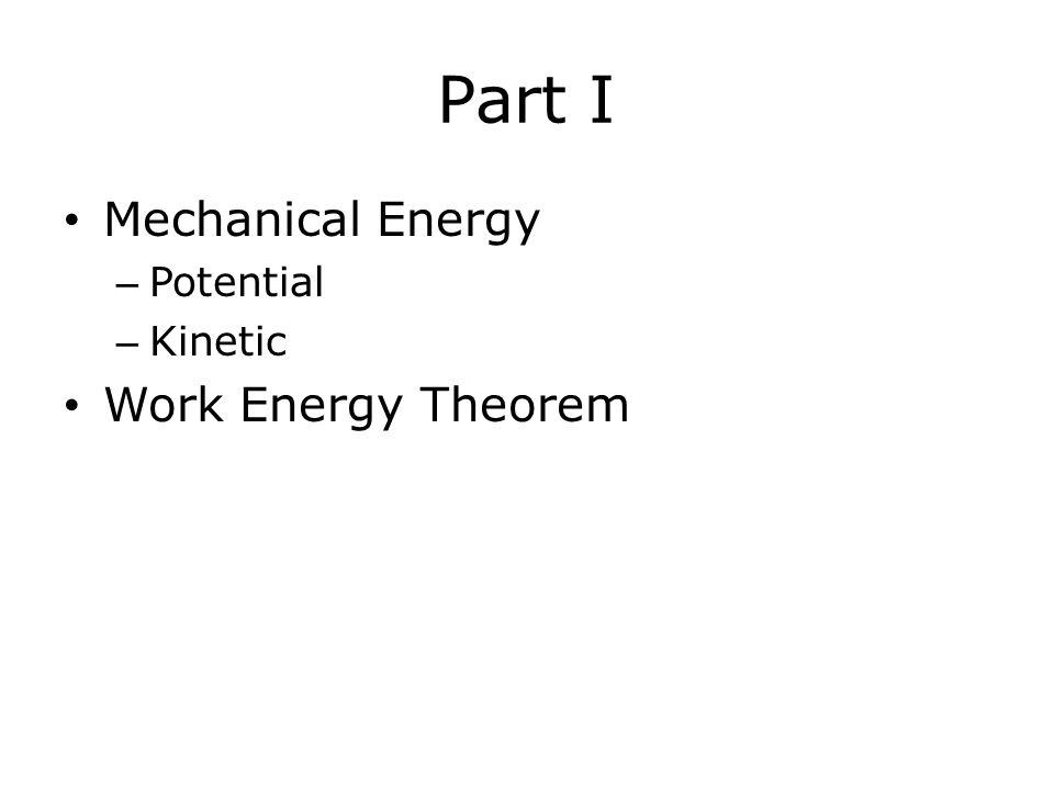 Part I Mechanical Energy Potential Kinetic Work Energy Theorem