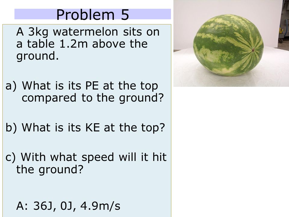 Problem 5 A 3kg watermelon sits on a table 1.2m above the ground.