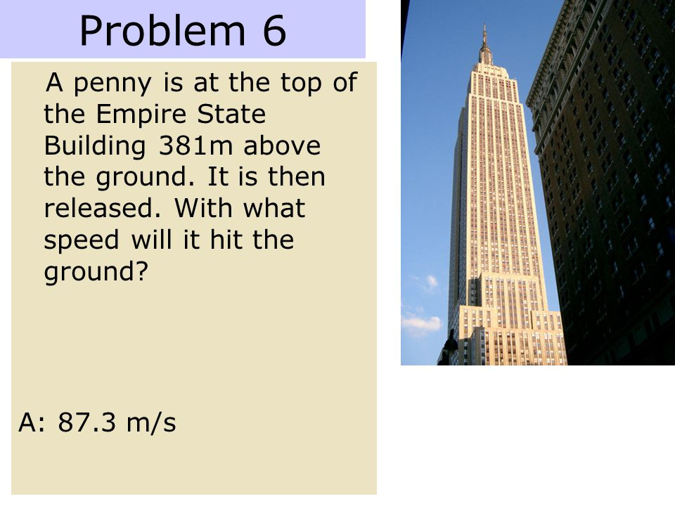 Problem 6 A penny is at the top of the Empire State Building 381m above the ground. It is then released. With what speed will it hit the ground