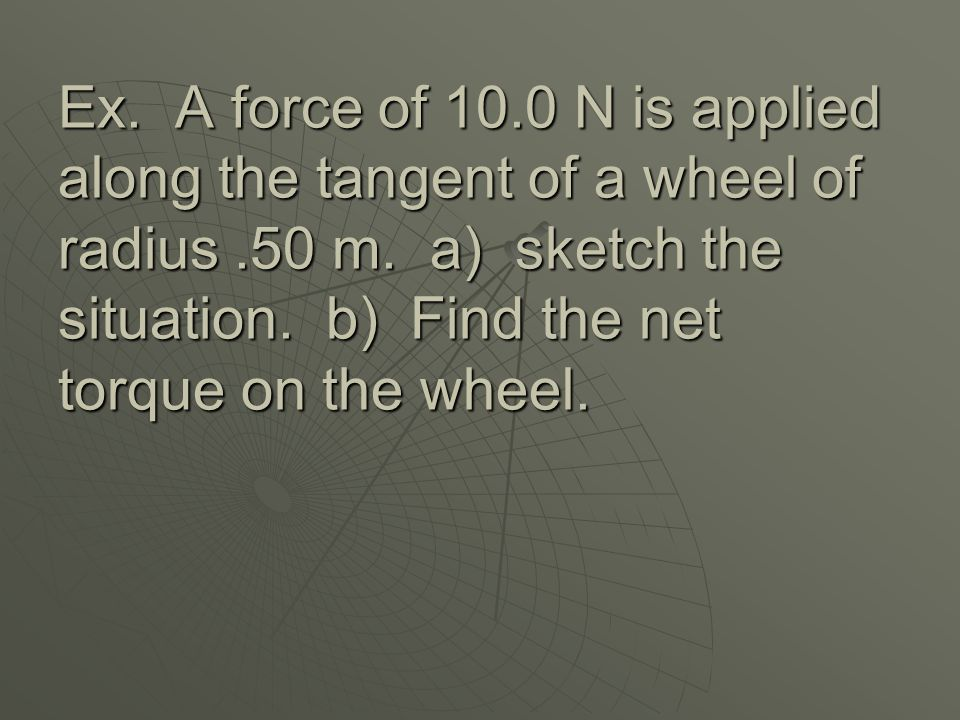 Ex. A force of 10.0 N is applied along the tangent of a wheel of radius .50 m.