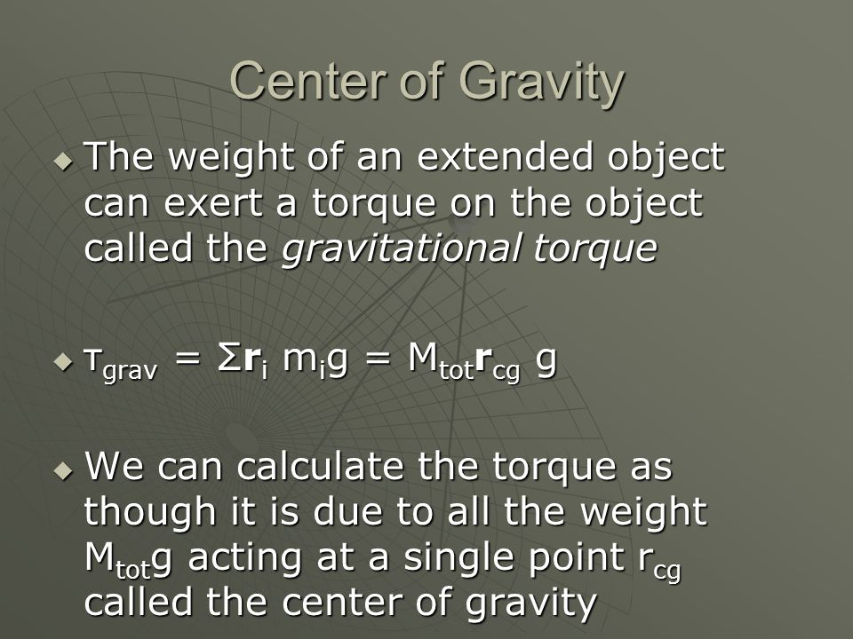 Center of Gravity The weight of an extended object can exert a torque on the object called the gravitational torque.