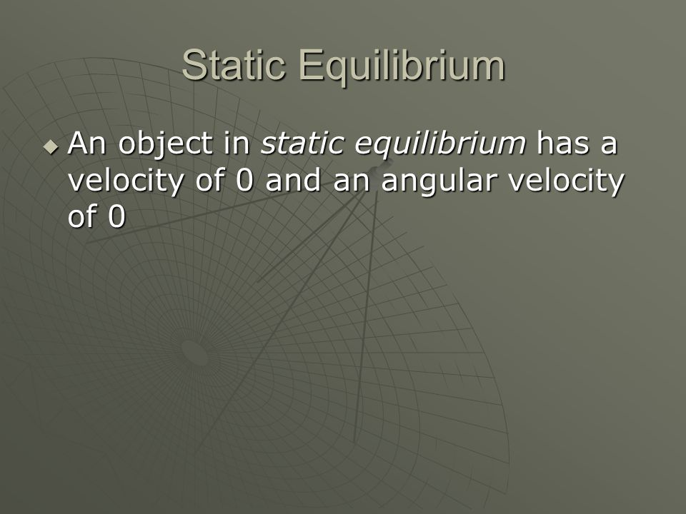 Static Equilibrium An object in static equilibrium has a velocity of 0 and an angular velocity of 0