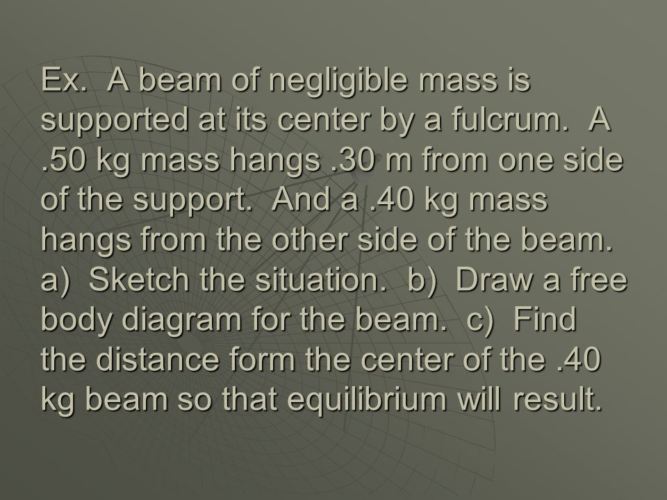 Ex. A beam of negligible mass is supported at its center by a fulcrum