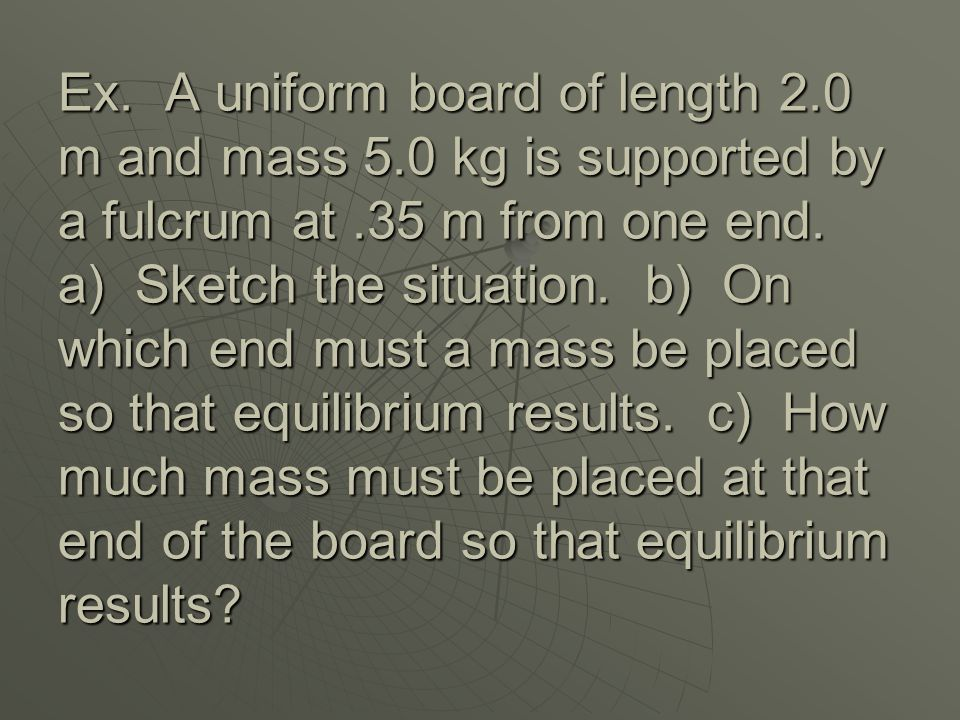 Ex. A uniform board of length 2. 0 m and mass 5