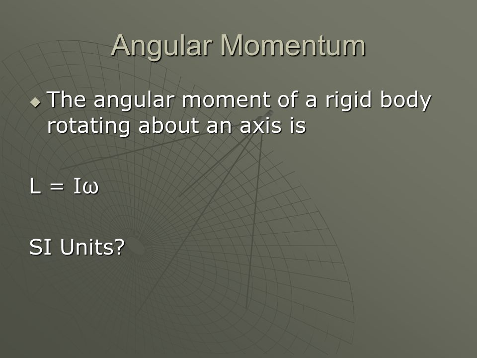 Angular Momentum The angular moment of a rigid body rotating about an axis is L = Iω SI Units