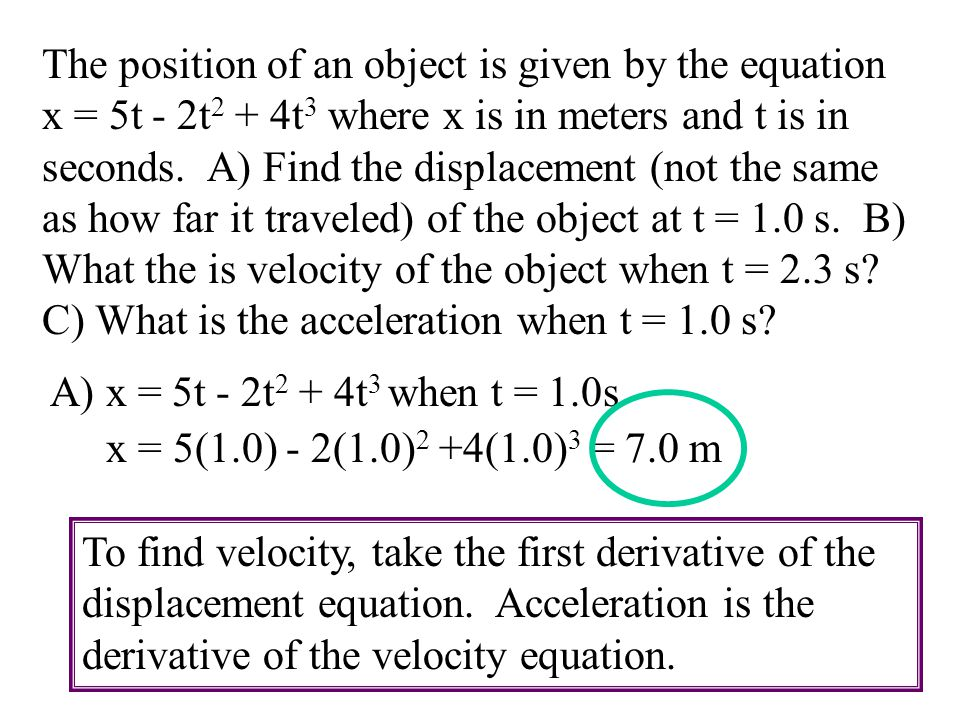 The position of an object is given by the equation x = 5t - 2t2 + 4t3 where x is in meters and t is in seconds. A) Find the displacement (not the same as how far it traveled) of the object at t = 1.0 s. B) What the is velocity of the object when t = 2.3 s C) What is the acceleration when t = 1.0 s