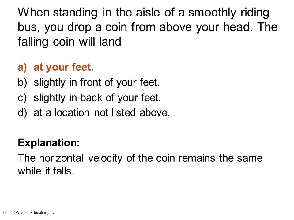 When standing in the aisle of a smoothly riding bus, you drop a coin from above your head. The falling coin will land