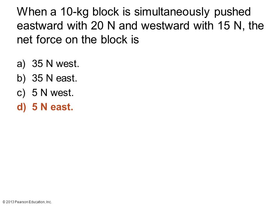 When a 10-kg block is simultaneously pushed eastward with 20 N and westward with 15 N, the net force on the block is
