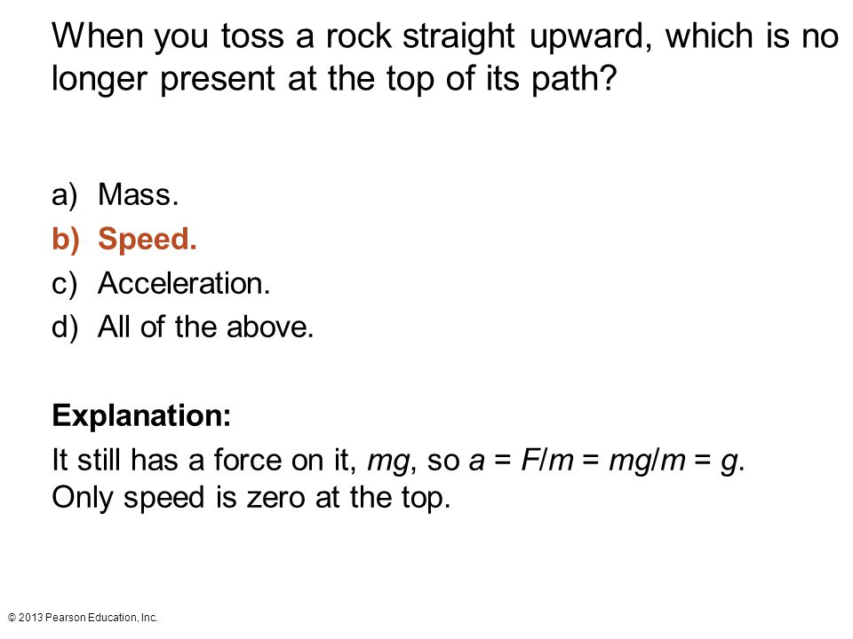 When you toss a rock straight upward, which is no longer present at the top of its path