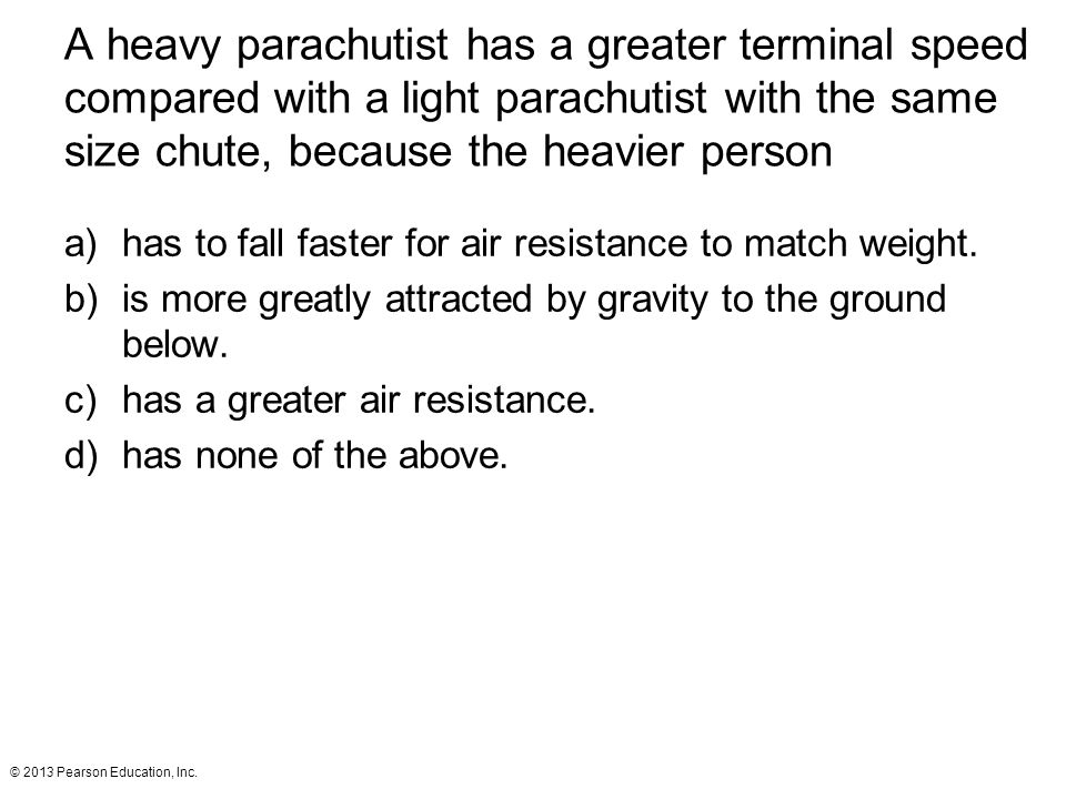 A heavy parachutist has a greater terminal speed compared with a light parachutist with the same size chute, because the heavier person