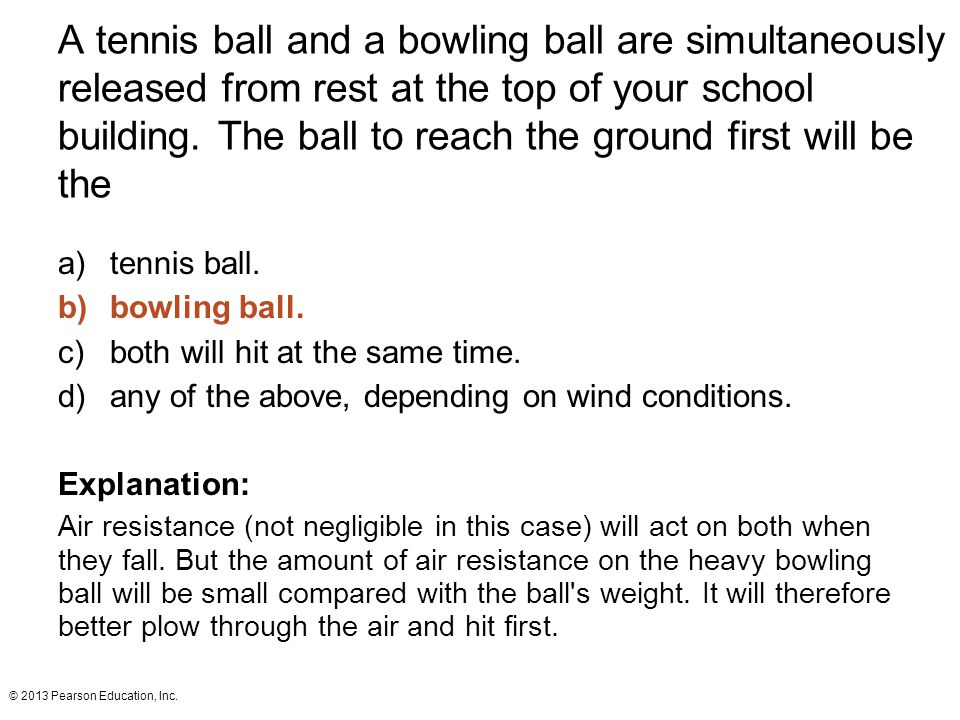 A tennis ball and a bowling ball are simultaneously released from rest at the top of your school building. The ball to reach the ground first will be the