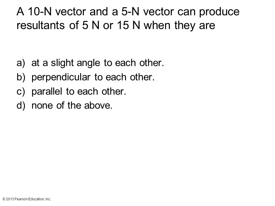 A 10-N vector and a 5-N vector can produce resultants of 5 N or 15 N when they are