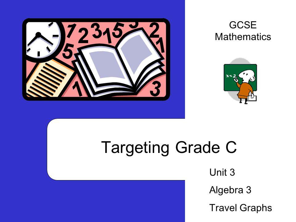 GCSE Mathematics Targeting Grade C Unit 3 Algebra 3 Travel Graphs