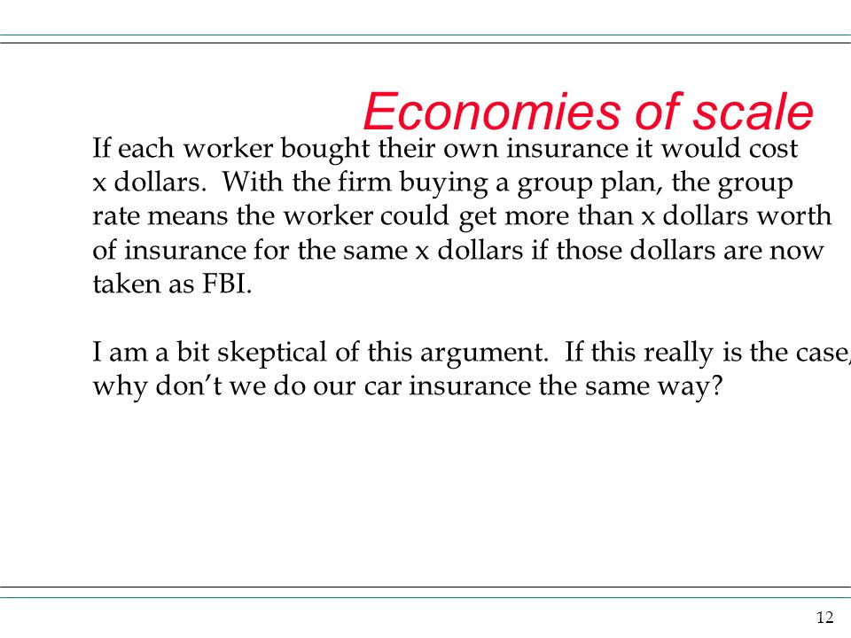 Economies of scale If each worker bought their own insurance it would cost. x dollars. With the firm buying a group plan, the group.