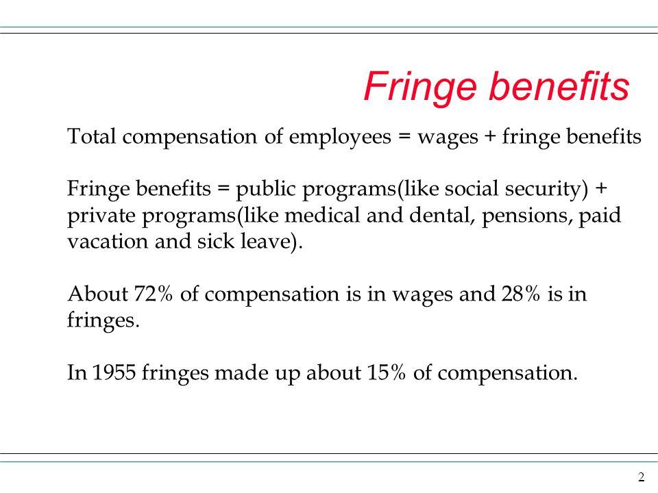 Fringe benefits Total compensation of employees = wages + fringe benefits. Fringe benefits = public programs(like social security) +