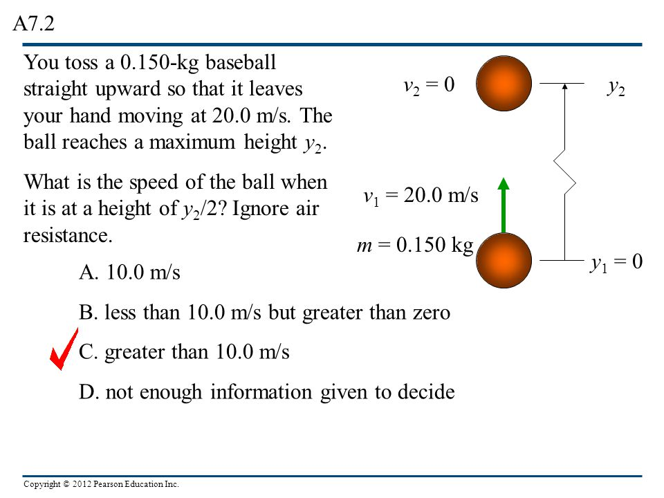 A7.2 You toss a 0.150-kg baseball straight upward so that it leaves your hand moving at 20.0 m/s. The ball reaches a maximum height y2.