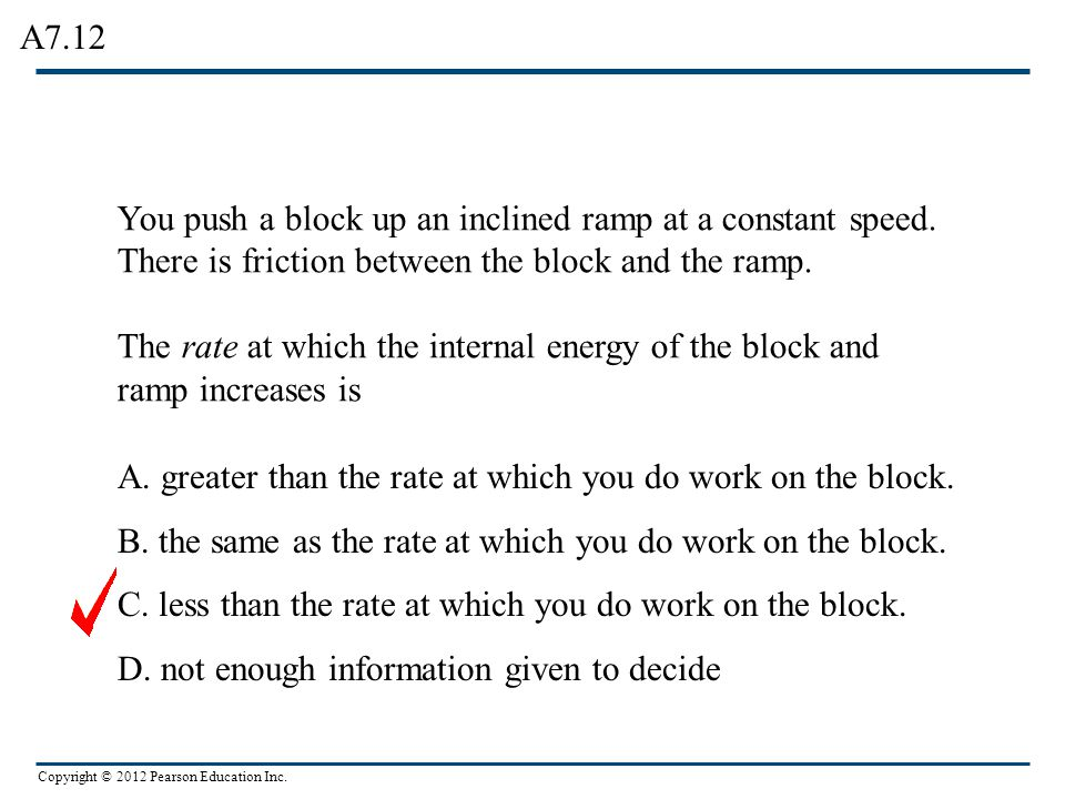 A7.12 You push a block up an inclined ramp at a constant speed. There is friction between the block and the ramp.