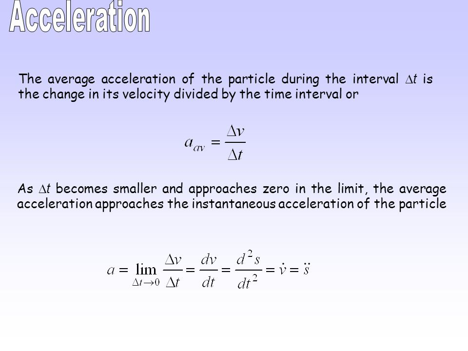 Acceleration The average acceleration of the particle during the interval Dt is the change in its velocity divided by the time interval or.