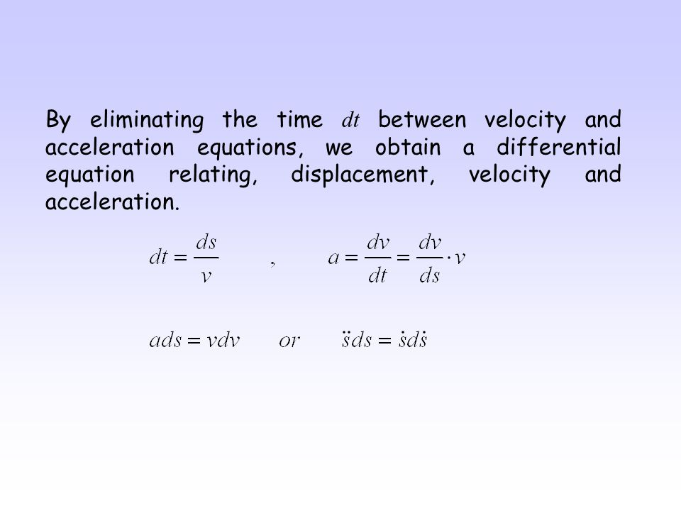 By eliminating the time dt between velocity and acceleration equations, we obtain a differential equation relating, displacement, velocity and acceleration.