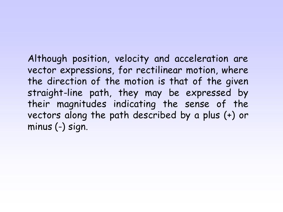 Although position, velocity and acceleration are vector expressions, for rectilinear motion, where the direction of the motion is that of the given straight-line path, they may be expressed by their magnitudes indicating the sense of the vectors along the path described by a plus (+) or minus (-) sign.