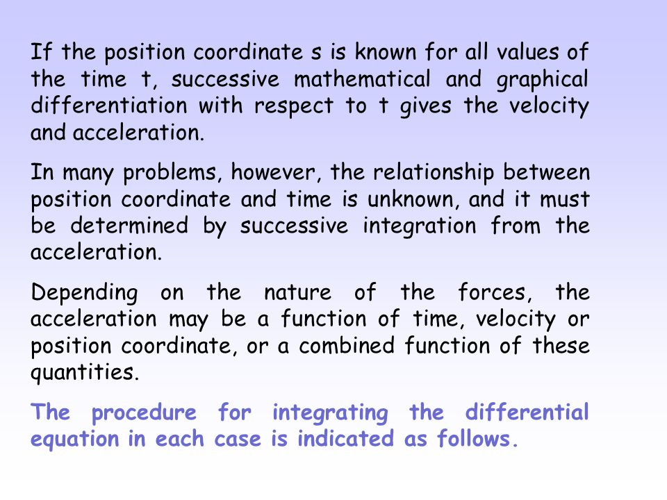If the position coordinate s is known for all values of the time t, successive mathematical and graphical differentiation with respect to t gives the velocity and acceleration.