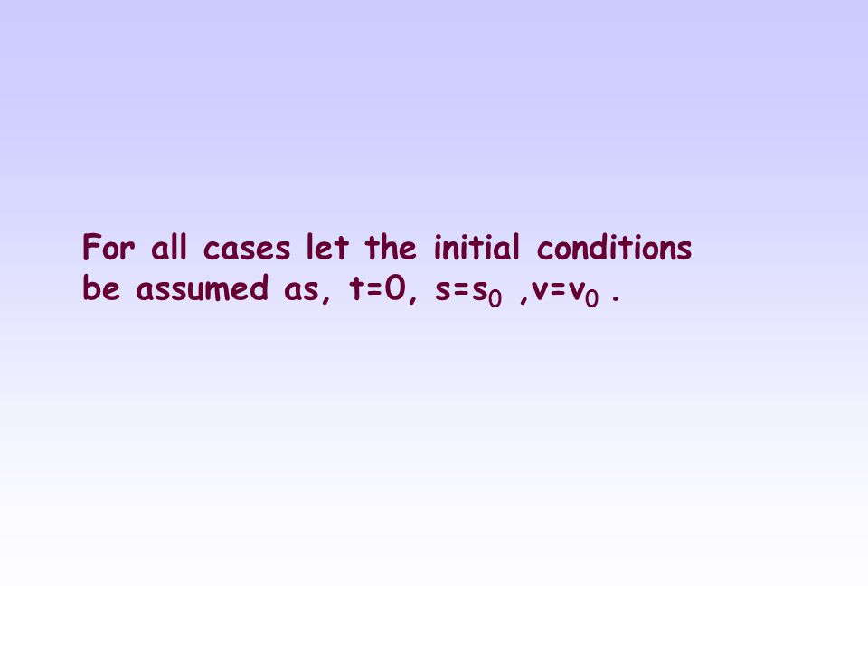 For all cases let the initial conditions be assumed as, t=0, s=s0 ,v=v0 .