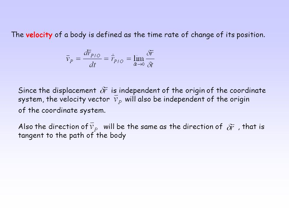 The velocity of a body is defined as the time rate of change of its position.