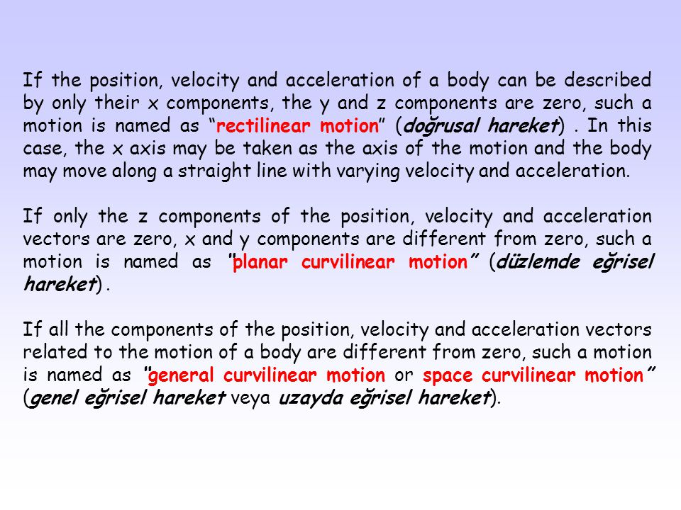 If the position, velocity and acceleration of a body can be described by only their x components, the y and z components are zero, such a motion is named as rectilinear motion (doğrusal hareket) . In this case, the x axis may be taken as the axis of the motion and the body may move along a straight line with varying velocity and acceleration.
