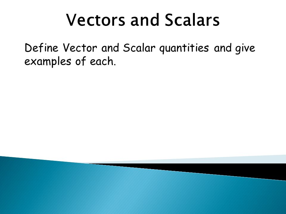 Vectors and Scalars Define Vector and Scalar quantities and give examples of each.