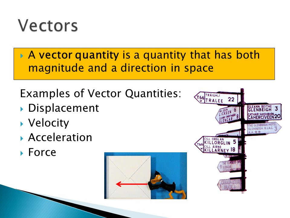 Vectors A vector quantity is a quantity that has both magnitude and a direction in space. Examples of Vector Quantities:
