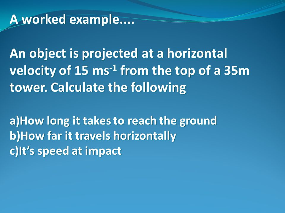 A worked example.... An object is projected at a horizontal velocity of 15 ms-1 from the top of a 35m tower. Calculate the following.