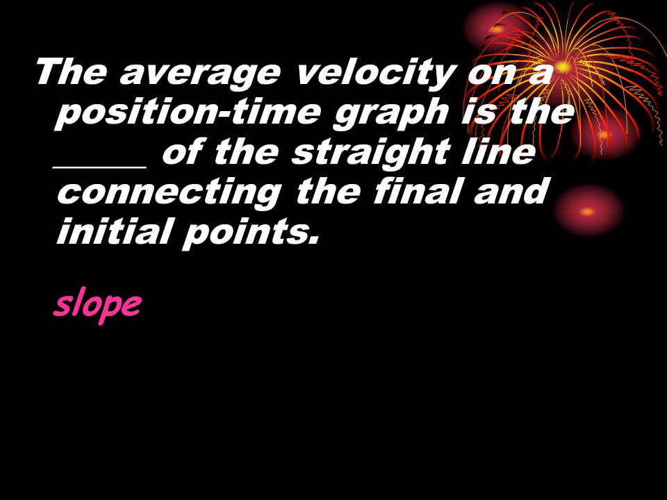 The average velocity on a position-time graph is the _____ of the straight line connecting the final and initial points.