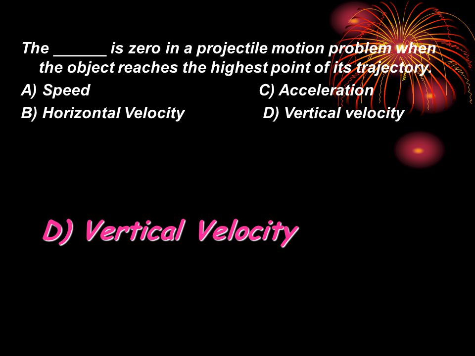 The ______ is zero in a projectile motion problem when the object reaches the highest point of its trajectory.