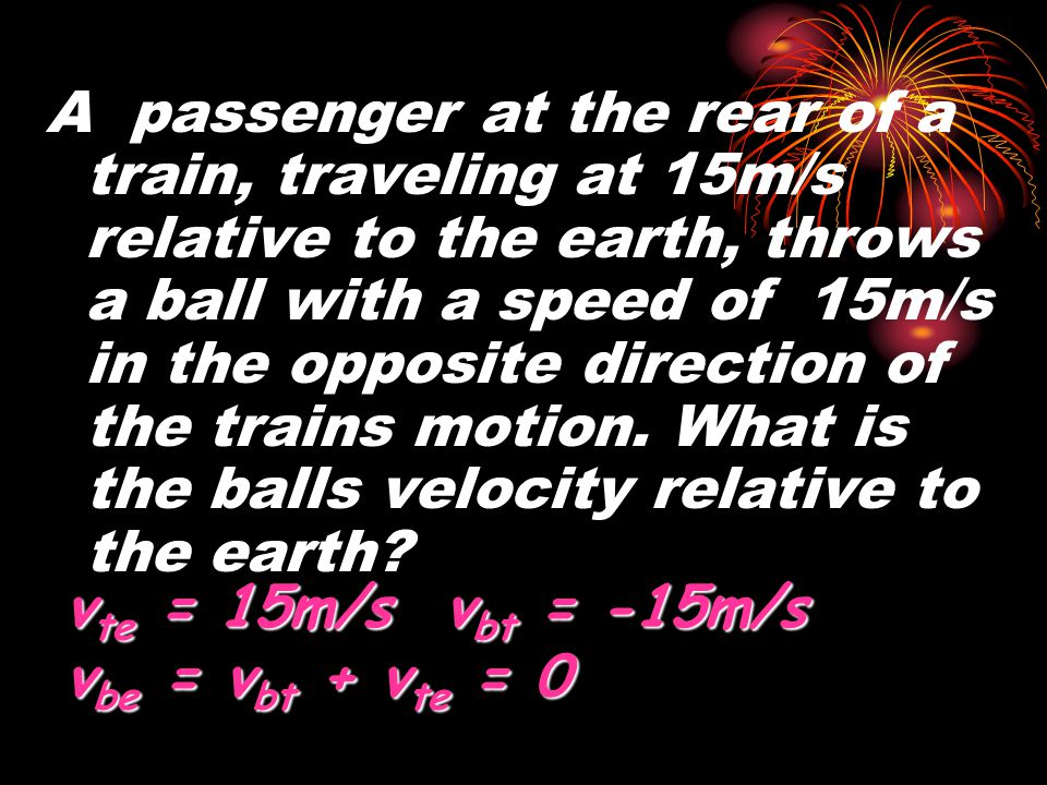 A passenger at the rear of a train, traveling at 15m/s relative to the earth, throws a ball with a speed of 15m/s in the opposite direction of the trains motion. What is the balls velocity relative to the earth